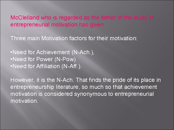 Mc. Clelland who is regarded as the father of the study of entrepreneurial motivation