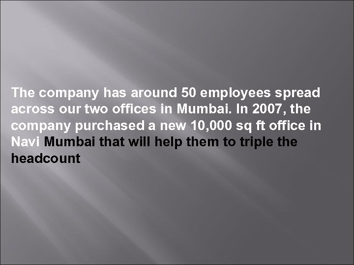 The company has around 50 employees spread across our two offices in Mumbai. In