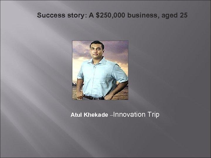Success story: A $250, 000 business, aged 25 Atul Khekade –Innovation Trip