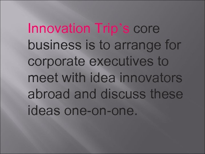 Innovation Trip's core business is to arrange for corporate executives to meet with idea