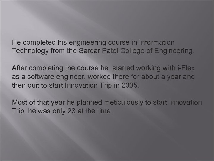 He completed his engineering course in Information Technology from the Sardar Patel College of