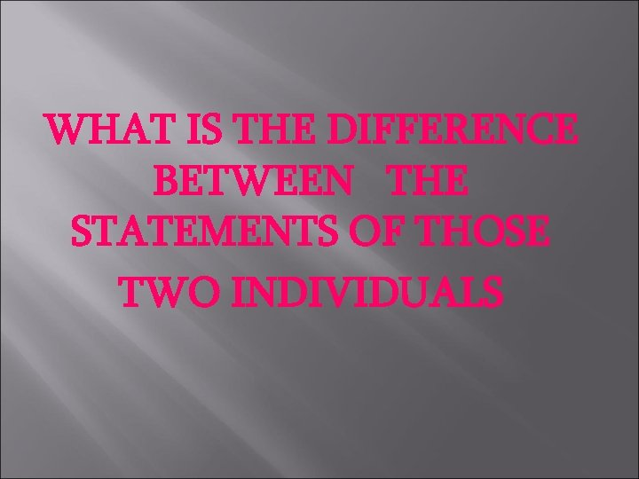 WHAT IS THE DIFFERENCE BETWEEN THE STATEMENTS OF THOSE TWO INDIVIDUALS