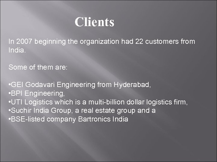 Clients In 2007 beginning the organization had 22 customers from India. Some of them