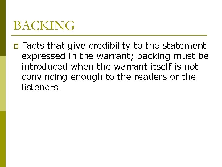 BACKING p Facts that give credibility to the statement expressed in the warrant; backing