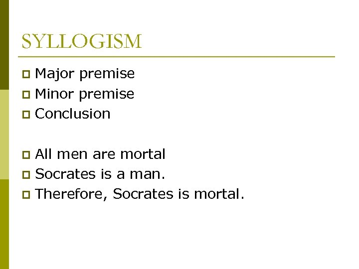 SYLLOGISM Major premise p Minor premise p Conclusion p All men are mortal p