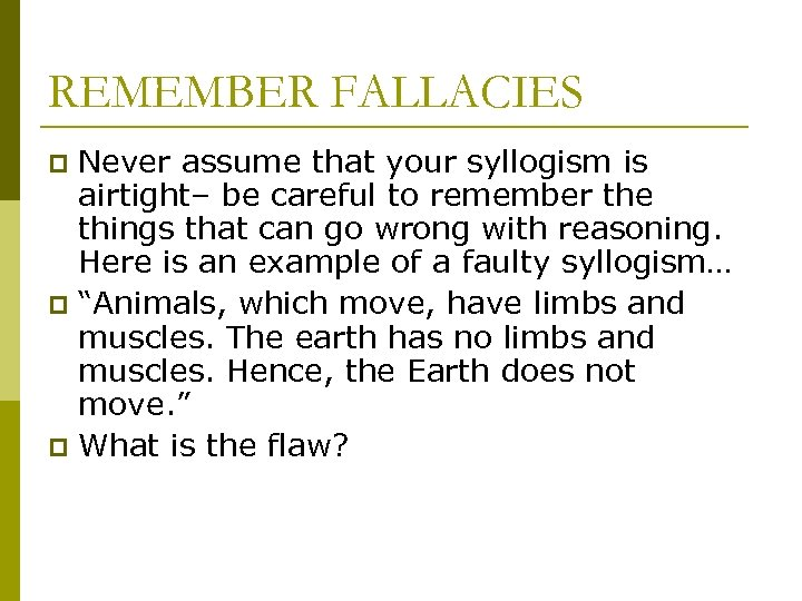 REMEMBER FALLACIES Never assume that your syllogism is airtight– be careful to remember the