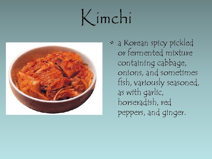 Kimchi • a Korean spicy pickled or fermented mixture containing cabbage, onions, and sometimes