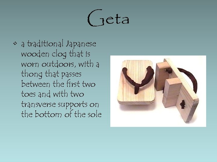 Geta • a traditional Japanese wooden clog that is worn outdoors, with a thong