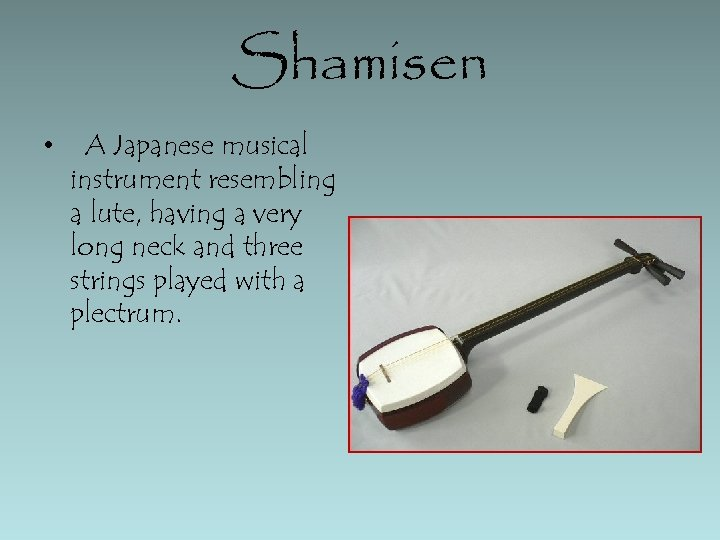 Shamisen • A Japanese musical instrument resembling a lute, having a very long neck