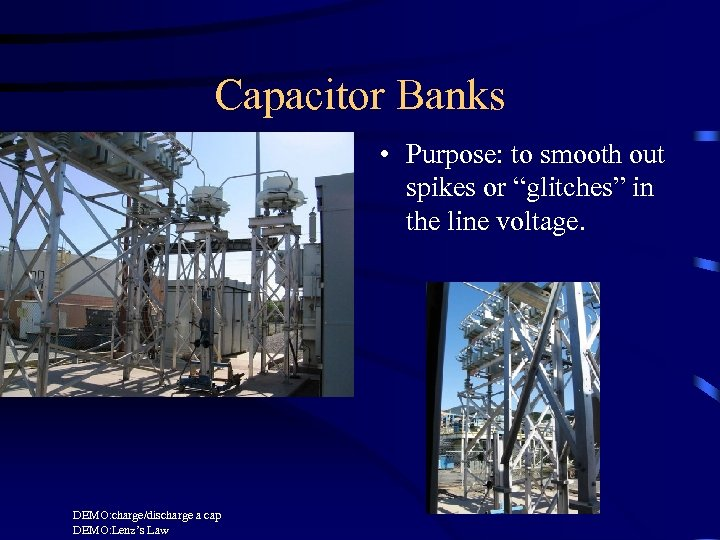 """Capacitor Banks • Purpose: to smooth out spikes or """"glitches"""" in the line voltage."""