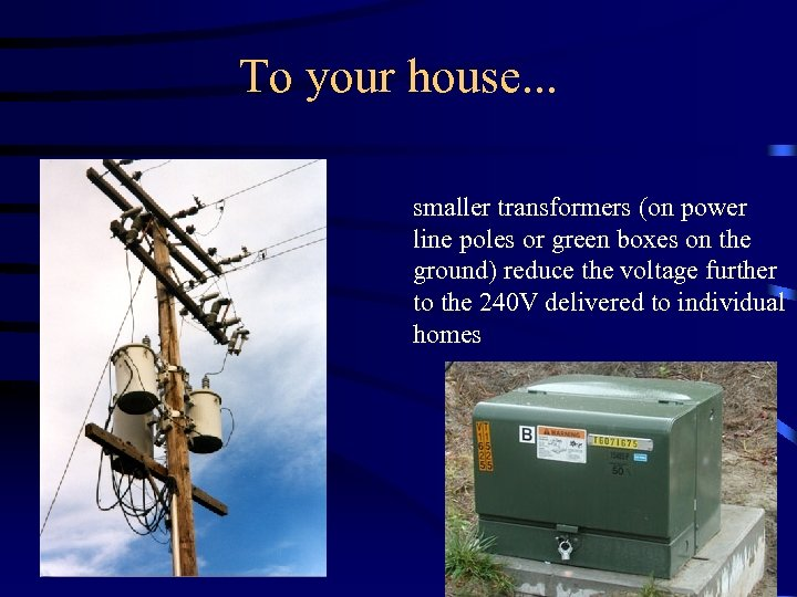 To your house. . . smaller transformers (on power line poles or green boxes