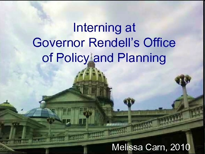 Interning at Governor Rendell's Office of Policy and Planning Melissa Carn, 2010