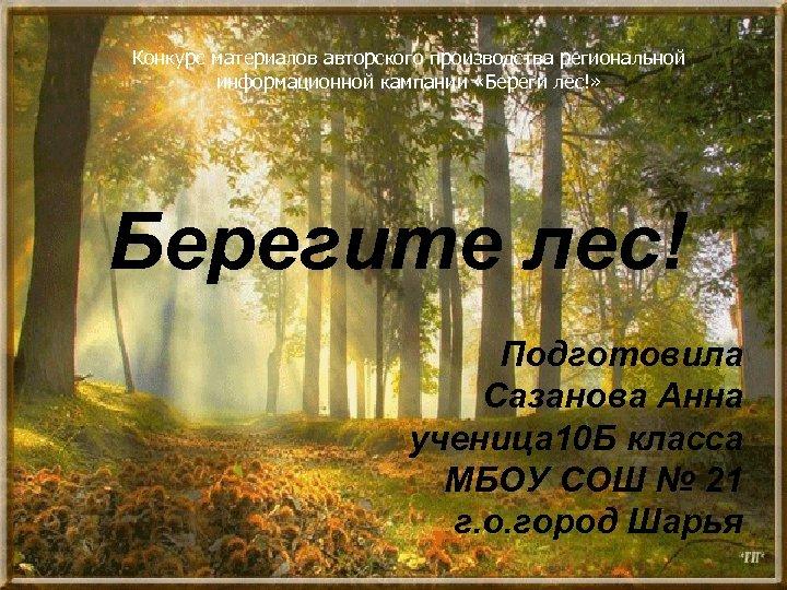 Конкурс материалов авторского производства региональной информационной кампании «Береги лес!» Берегите лес! Подготовила Сазанова Анна