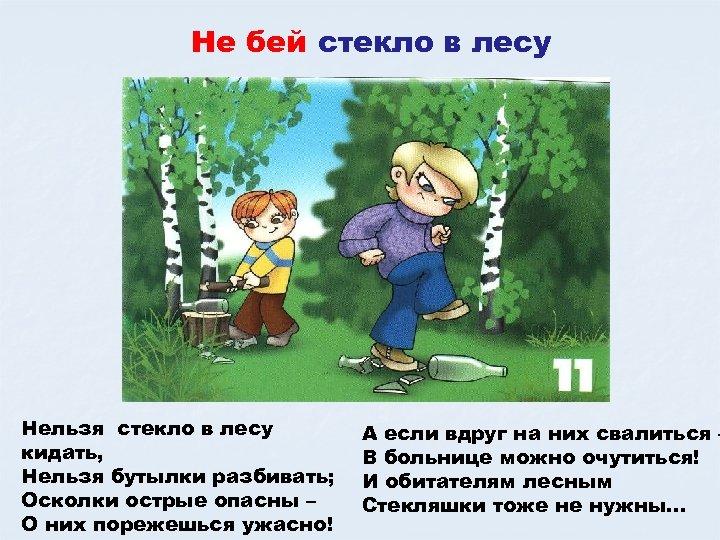 Не бей стекло в лесу Нельзя стекло в лесу кидать, Нельзя бутылки разбивать; Осколки