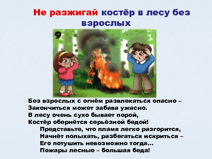 Не разжигай костёр в лесу без взрослых Без взрослых с огнём развлекаться опасно –