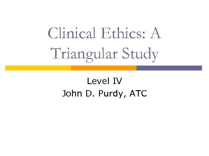 Clinical Ethics: A Triangular Study Level IV John D. Purdy, ATC