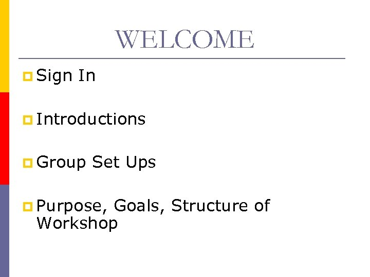 WELCOME p Sign In p Introductions p Group Set Ups p Purpose, Goals, Structure