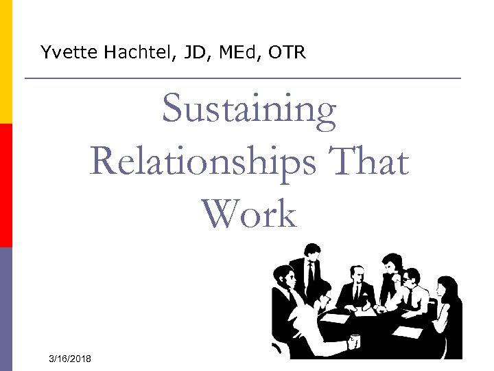 Yvette Hachtel, JD, MEd, OTR Sustaining Relationships That Work 3/16/2018