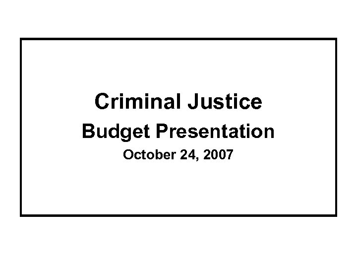Criminal Justice Budget Presentation October 24, 2007
