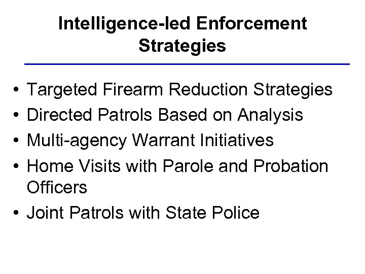 Intelligence-led Enforcement Strategies • • Targeted Firearm Reduction Strategies Directed Patrols Based on Analysis