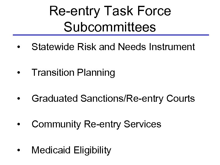 Re-entry Task Force Subcommittees • Statewide Risk and Needs Instrument • Transition Planning •