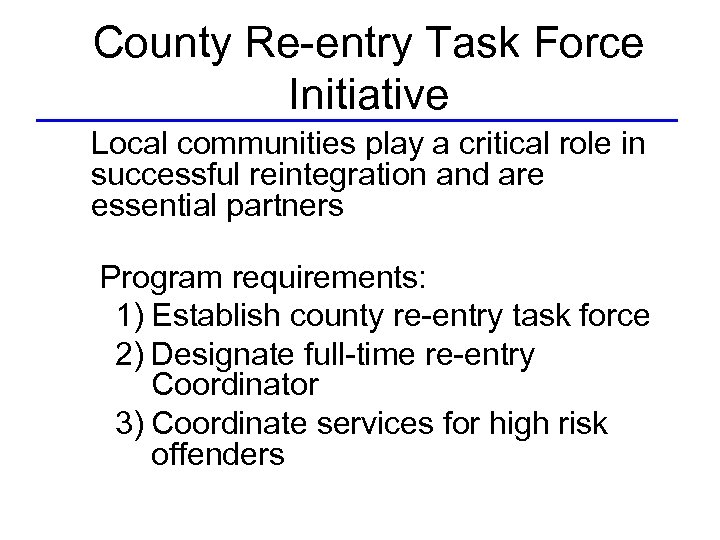 County Re-entry Task Force Initiative Local communities play a critical role in successful reintegration