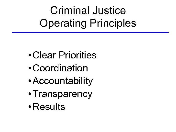 Criminal Justice Operating Principles • Clear Priorities • Coordination • Accountability • Transparency •
