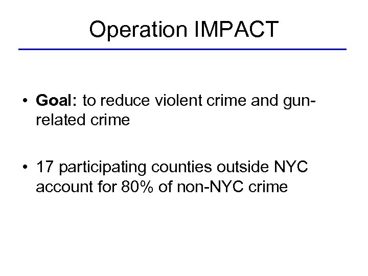 Operation IMPACT • Goal: to reduce violent crime and gunrelated crime • 17 participating