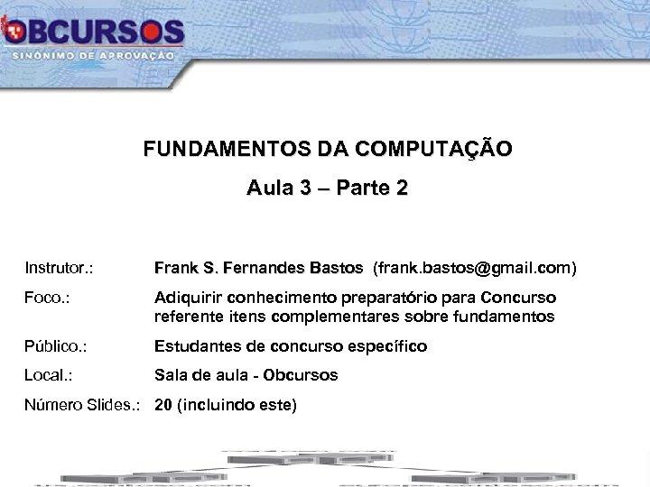 FUNDAMENTOS DA COMPUTAÇÃO Aula 3 – Parte 2 Instrutor. : Frank S. Fernandes Bastos