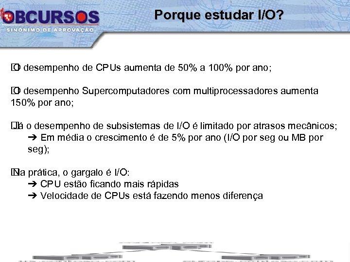 Porque estudar I/O? desempenho de CPUs aumenta de 50% a 100% por ano; O