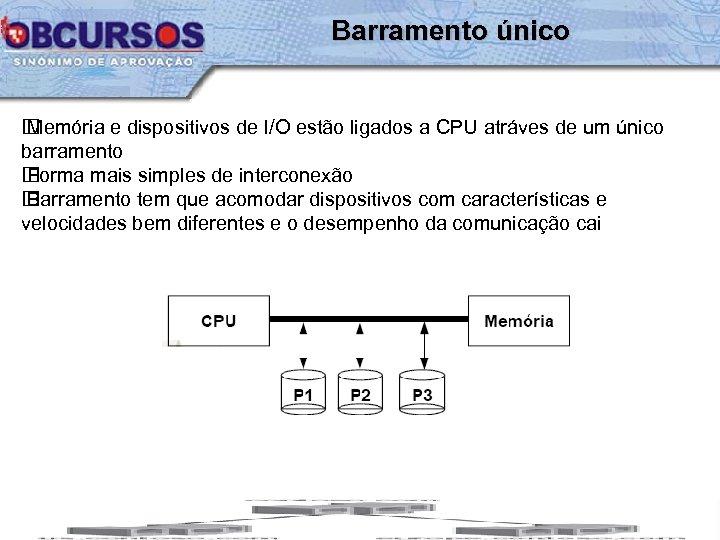 Barramento único Memória e dispositivos de I/O estão ligados a CPU atráves de um