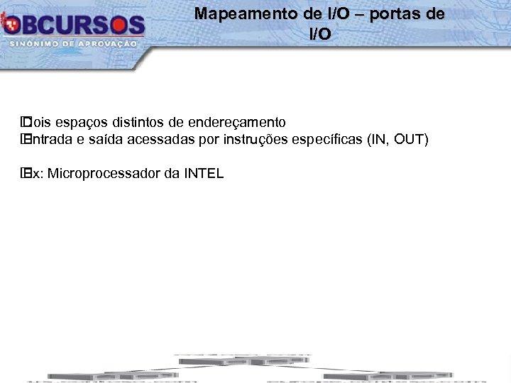 Mapeamento de I/O – portas de I/O Dois espaços distintos de endereçamento Entrada e