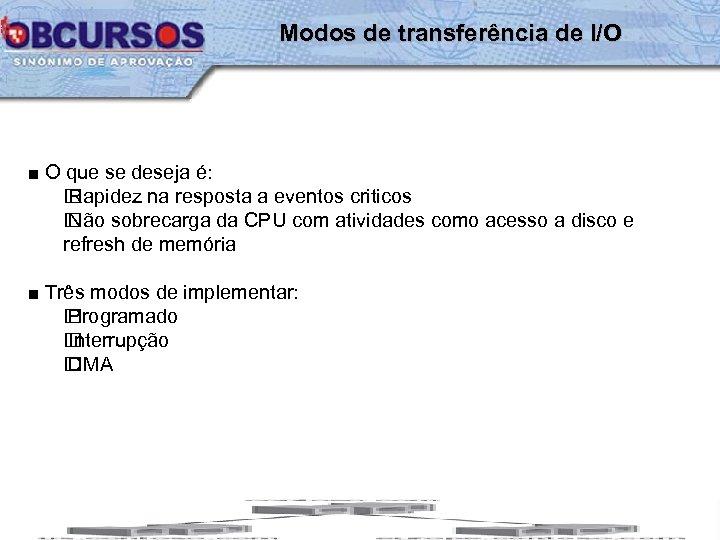 Modos de transferência de I/O ■ O que se deseja é: Rapidez na resposta