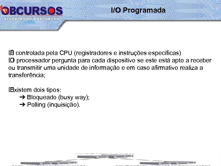 I/O Programada controlada pela CPU (registradores e instruções específicas) É processador pergunta para cada