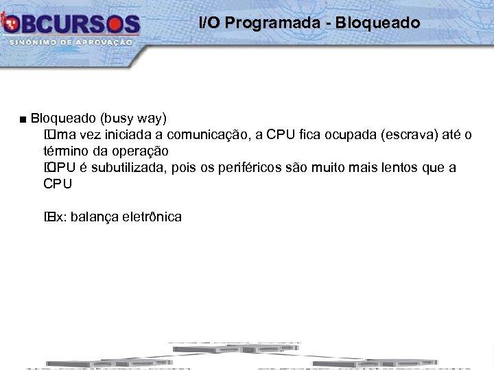 I/O Programada - Bloqueado ■ Bloqueado (busy way) Uma vez iniciada a comunicação, a