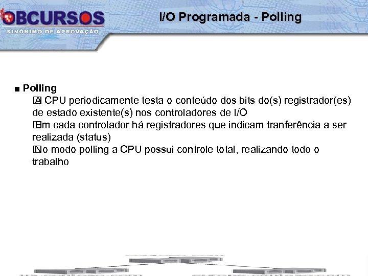 I/O Programada - Polling ■ Polling CPU periodicamente testa o conteúdo dos bits do(s)
