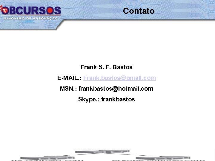 Contato Frank S. F. Bastos E-MAIL. : Frank. bastos@gmail. com MSN. : frankbastos@hotmail. com