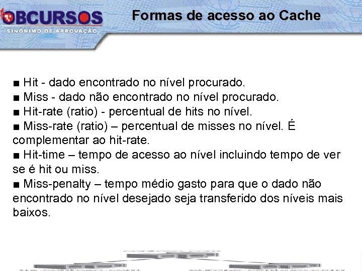 Formas de acesso ao Cache ■ Hit - dado encontrado no nível procurado. ■