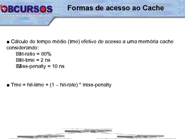 Formas de acesso ao Cache ■ Cálculo do tempo médio (tme) efetivo de acesso