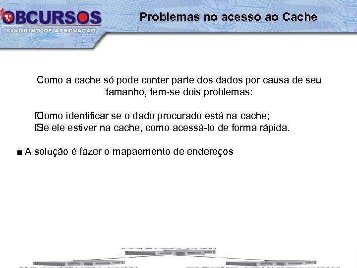 Problemas no acesso ao Cache Como a cache só pode conter parte dos dados