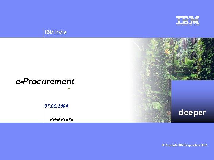 IBM India e-Procurement 07. 06. 2004 deeper Rahul Pasrija © Copyright IBM Corporation 2004