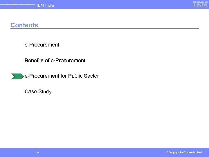 IBM India Contents e-Procurement Benefits of e-Procurement for Public Sector Case Study 10 ©