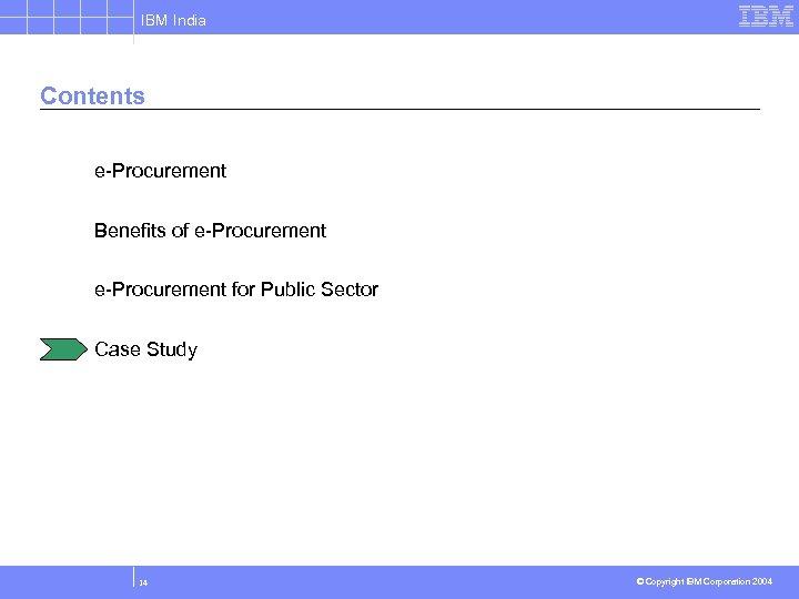 IBM India Contents e-Procurement Benefits of e-Procurement for Public Sector Case Study 14 ©