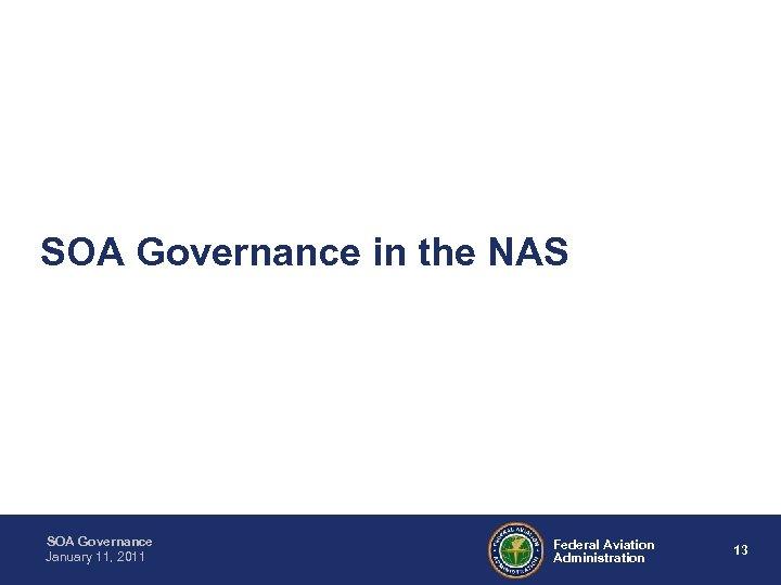 SOA Governance in the NAS SOA Governance January 11, 2011 Federal Aviation Administration 13