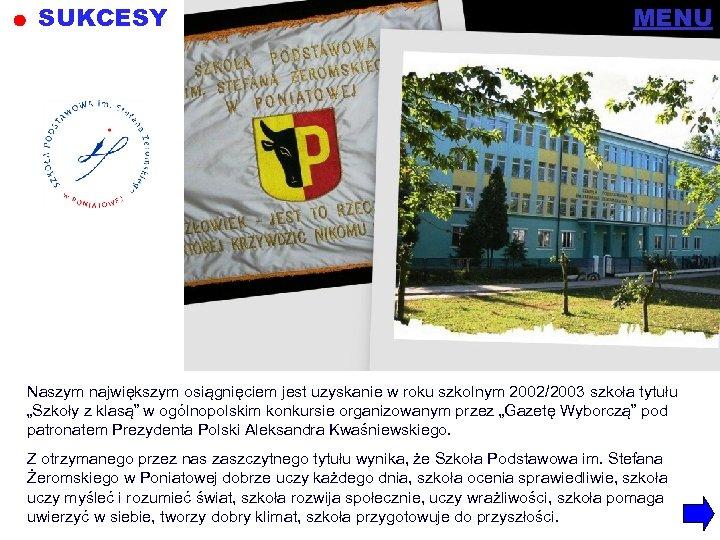"""SUKCESY MENU Naszym największym osiągnięciem jest uzyskanie w roku szkolnym 2002/2003 szkoła tytułu """"Szkoły"""