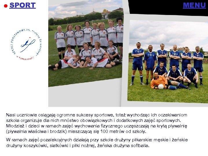 SPORT MENU Nasi uczniowie osiągają ogromne sukcesy sportowe, toteż wychodząc ich oczekiwaniom szkoła organizuje