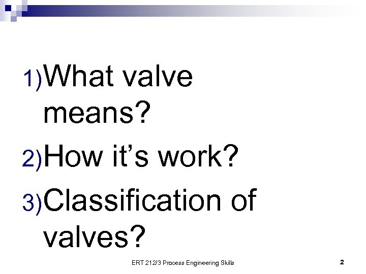1)What valve means? 2)How it's work? 3)Classification of valves? ERT 212/3 Process Engineering Skills