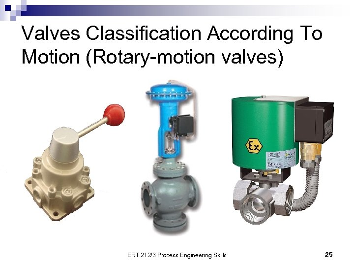 Valves Classification According To Motion (Rotary-motion valves) ERT 212/3 Process Engineering Skills 25