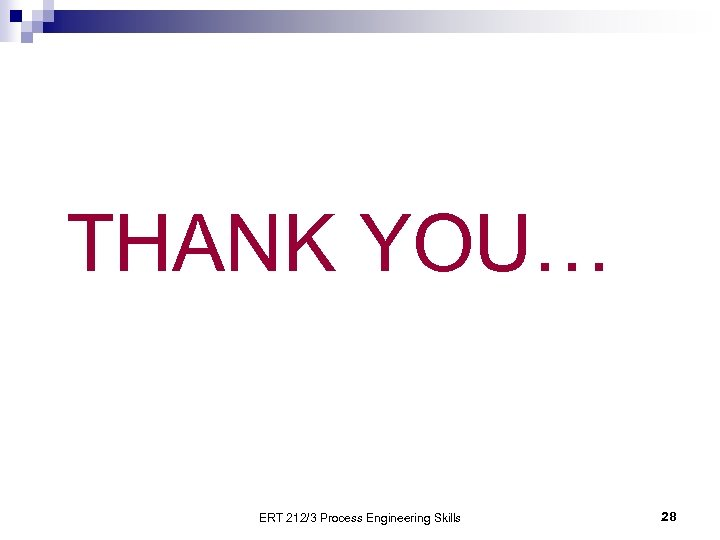THANK YOU… ERT 212/3 Process Engineering Skills 28