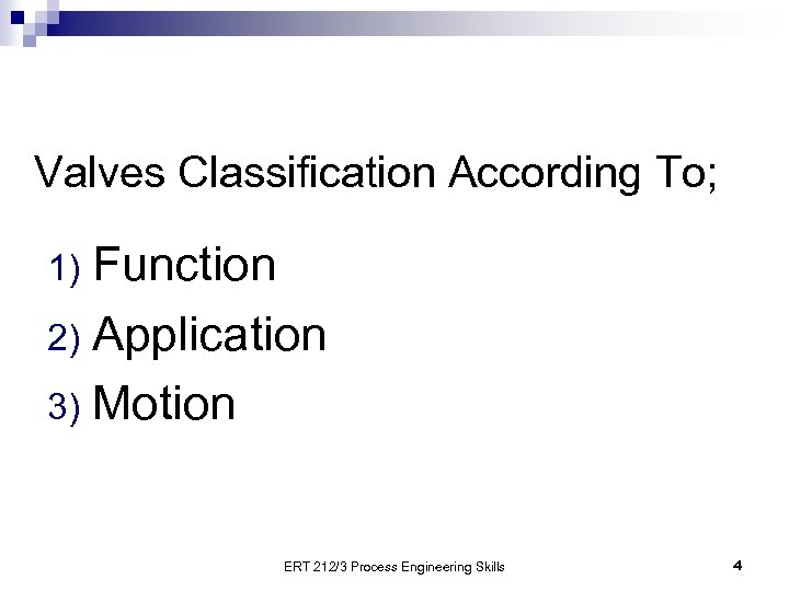 Valves Classification According To; Function 2) Application 3) Motion 1) ERT 212/3 Process Engineering